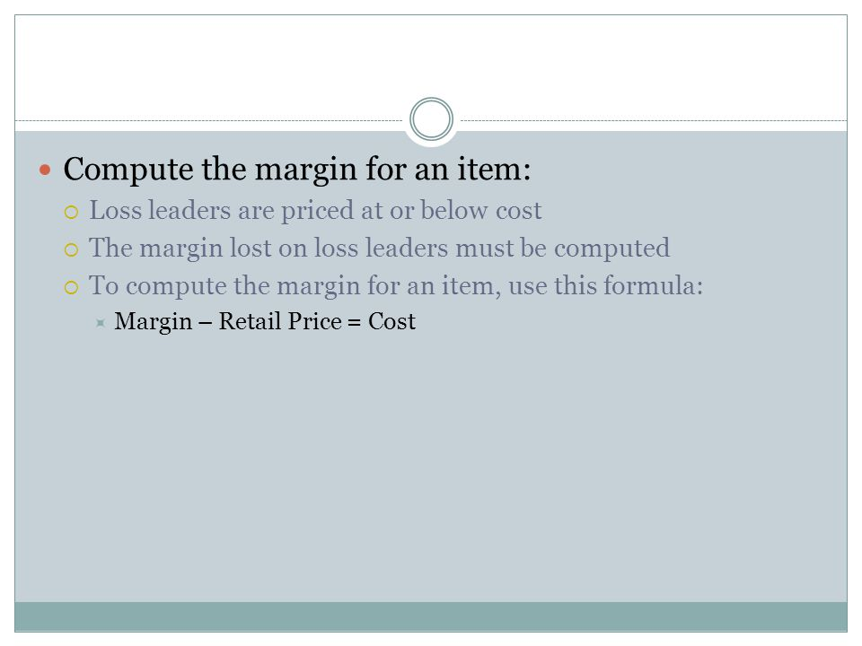 Compute the margin for an item: Loss leaders are priced at or below cost The margin lost on loss leaders must be computed To compute the margin for an item, use this formula: Margin – Retail Price = Cost