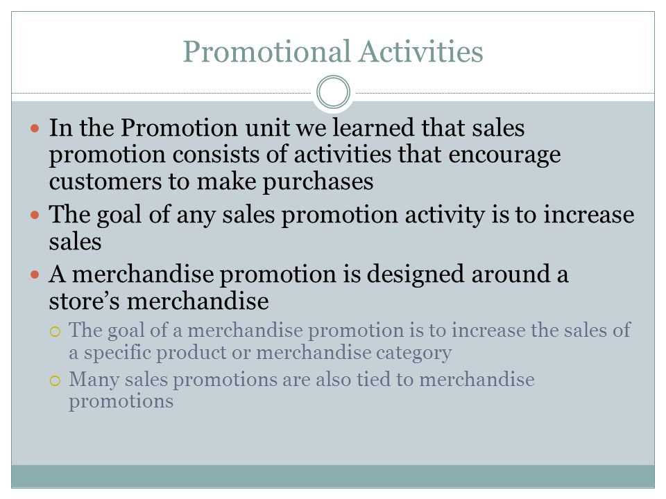 Promotional Activities In the Promotion unit we learned that sales promotion consists of activities that encourage customers to make purchases The goal of any sales promotion activity is to increase sales A merchandise promotion is designed around a stores merchandise The goal of a merchandise promotion is to increase the sales of a specific product or merchandise category Many sales promotions are also tied to merchandise promotions