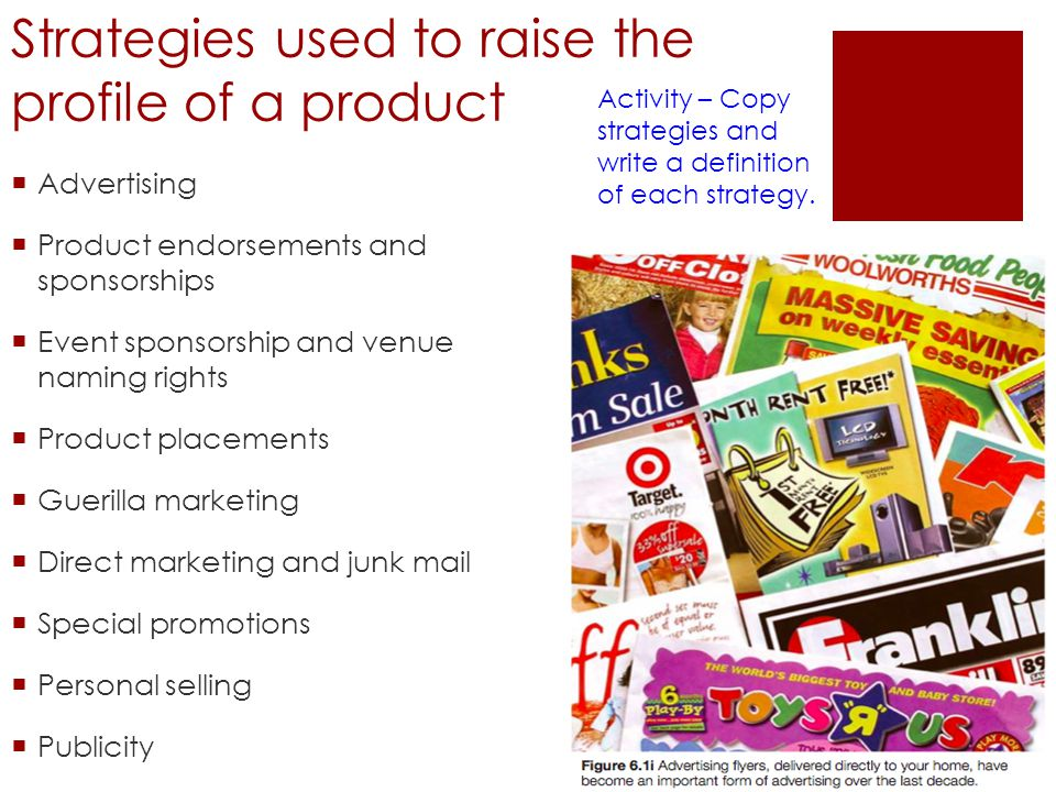 Strategies used to raise the profile of a product Advertising Product endorsements and sponsorships Event sponsorship and venue naming rights Product