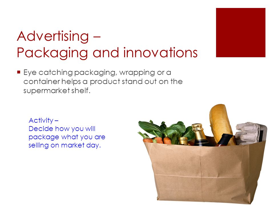 Advertising – Packaging and innovations Eye catching packaging, wrapping or a container helps a product stand out on the supermarket shelf. Activity –