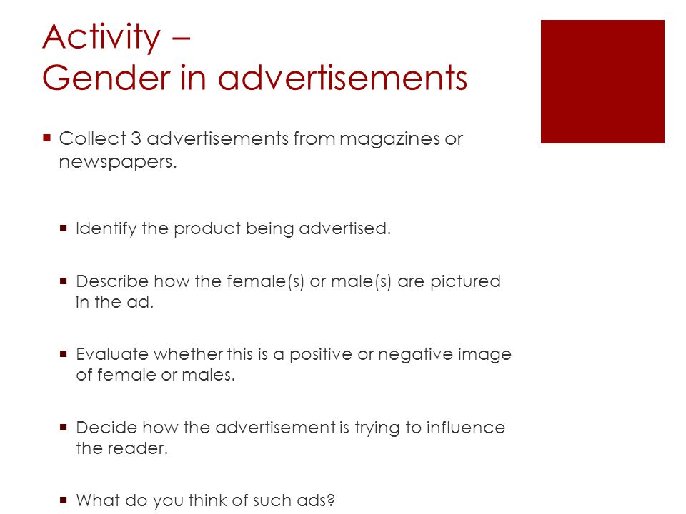 Activity – Gender in advertisements Collect 3 advertisements from magazines or newspapers. Identify the product being advertised. Describe how the fem