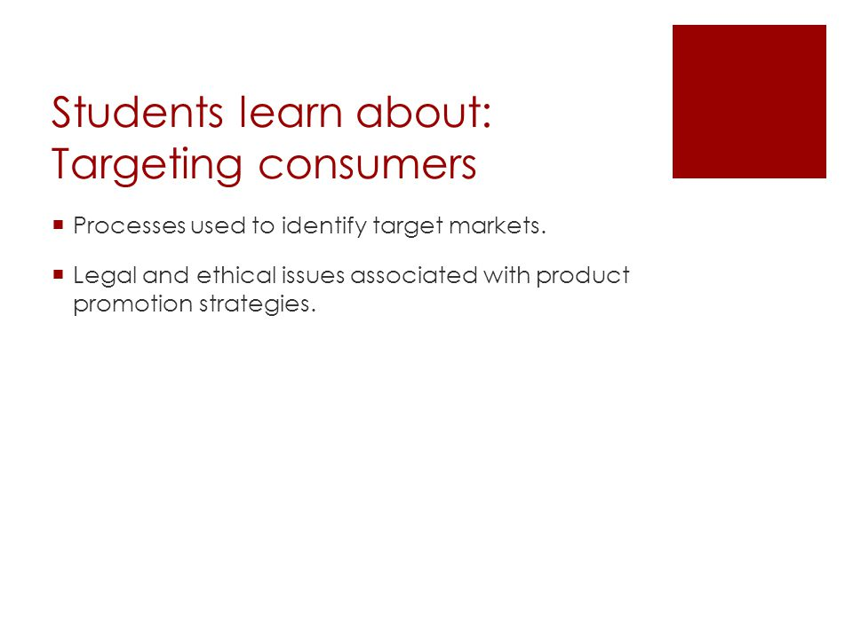 Students learn about: Targeting consumers Processes used to identify target markets. Legal and ethical issues associated with product promotion strate