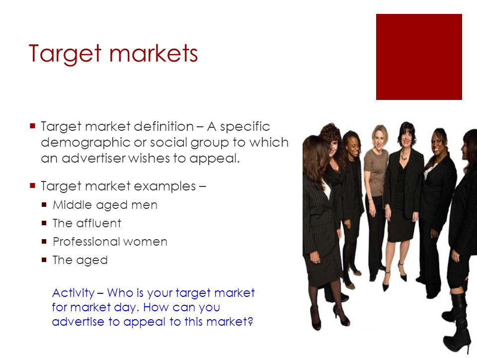 Target markets Target market definition – A specific demographic or social group to which an advertiser wishes to appeal. Target market examples – Mid