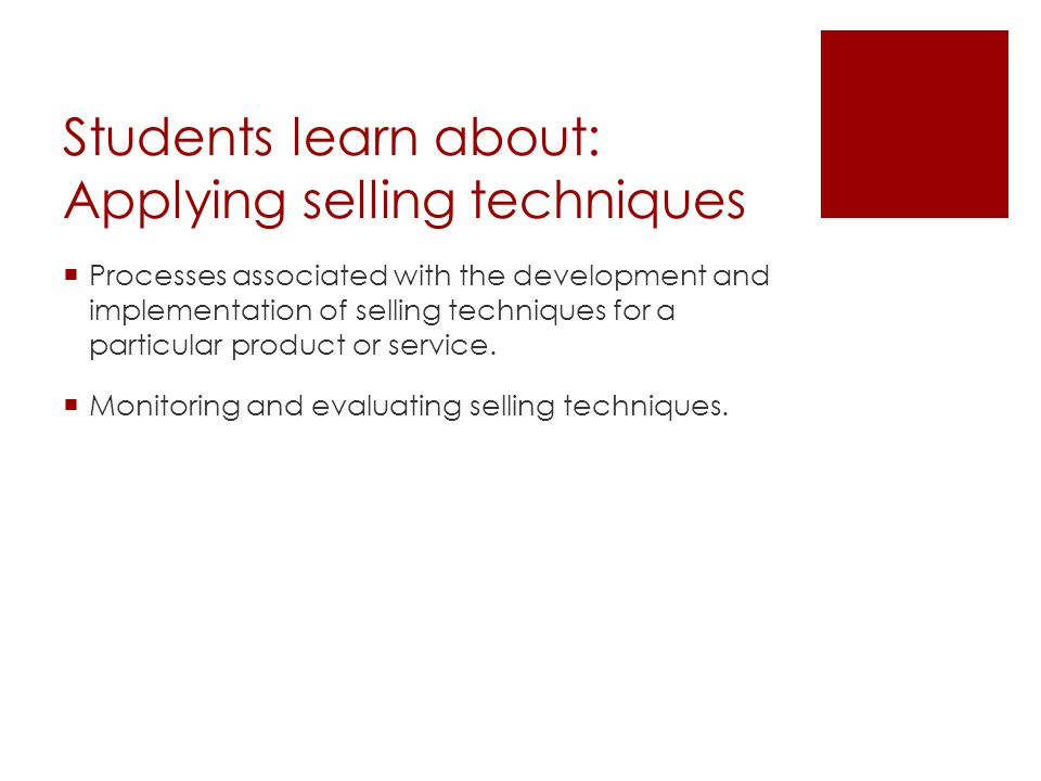 Students learn about: Applying selling techniques Processes associated with the development and implementation of selling techniques for a particular
