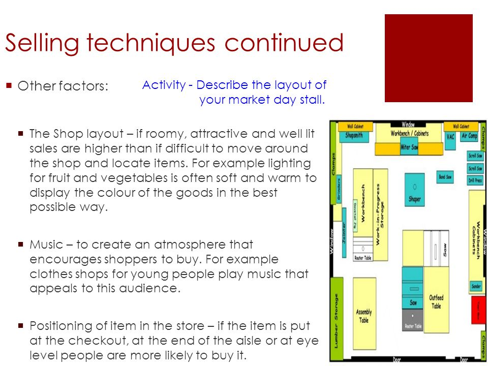Selling techniques continued Other factors: The Shop layout – if roomy, attractive and well lit sales are higher than if difficult to move around the