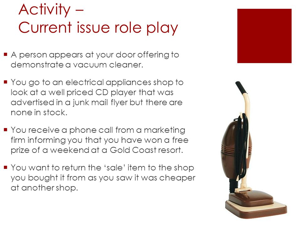 Activity – Current issue role play A person appears at your door offering to demonstrate a vacuum cleaner. You go to an electrical appliances shop to