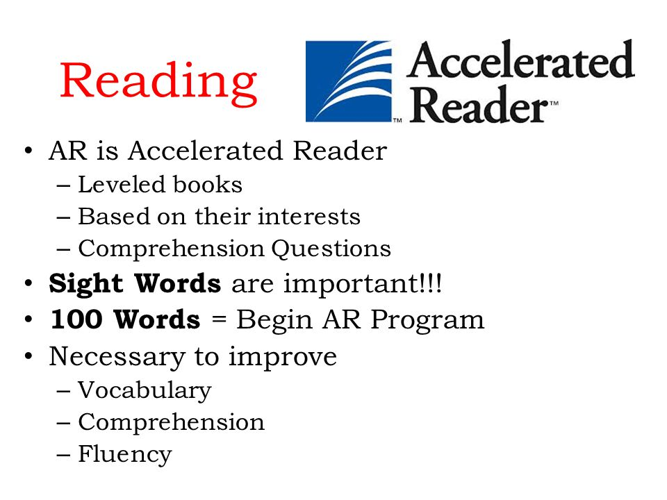 Reading AR is Accelerated Reader – Leveled books – Based on their interests – Comprehension Questions Sight Words are important!!.
