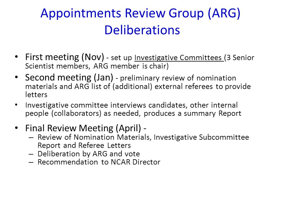 Appointments Review Group (ARG) Deliberations First meeting (Nov) - set up Investigative Committees (3 Senior Scientist members, ARG member is chair) Second meeting (Jan) - preliminary review of nomination materials and ARG list of (additional) external referees to provide letters Investigative committee interviews candidates, other internal people (collaborators) as needed, produces a summary Report Final Review Meeting (April) - – Review of Nomination Materials, Investigative Subcommittee Report and Referee Letters – Deliberation by ARG and vote – Recommendation to NCAR Director