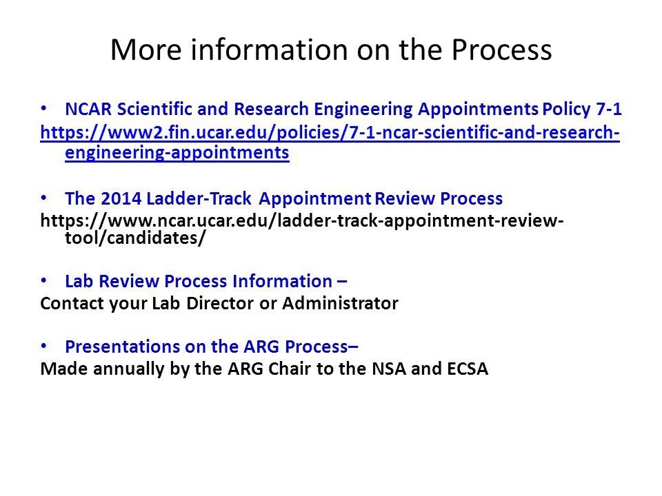 More information on the Process NCAR Scientific and Research Engineering Appointments Policy 7-1 https://www2.fin.ucar.edu/policies/7-1-ncar-scientific-and-research- engineering-appointments The 2014 Ladder-Track Appointment Review Process https://www.ncar.ucar.edu/ladder-track-appointment-review- tool/candidates/ Lab Review Process Information – Contact your Lab Director or Administrator Presentations on the ARG Process– Made annually by the ARG Chair to the NSA and ECSA