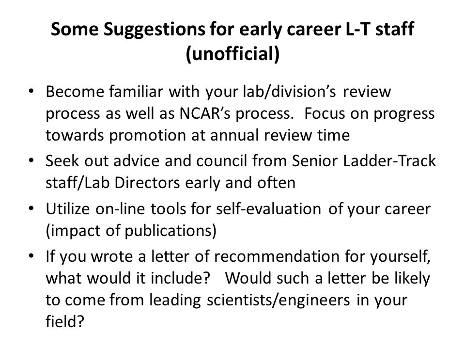 Some Suggestions for early career L-T staff (unofficial) Become familiar with your lab/divisions review process as well as NCARs process.