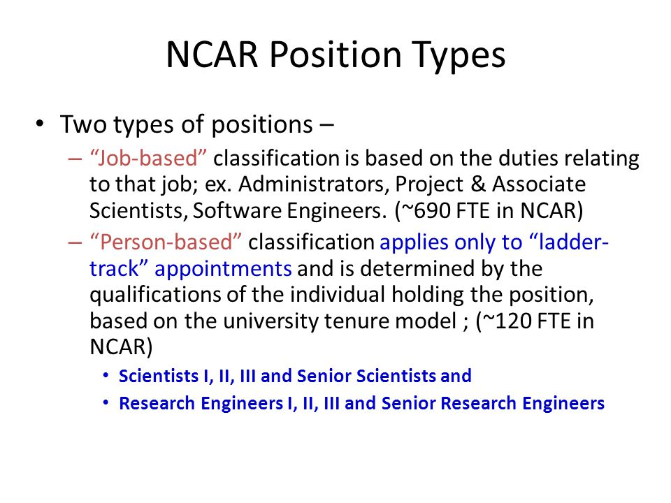 NCAR Position Types Two types of positions – – Job-based classification is based on the duties relating to that job; ex.