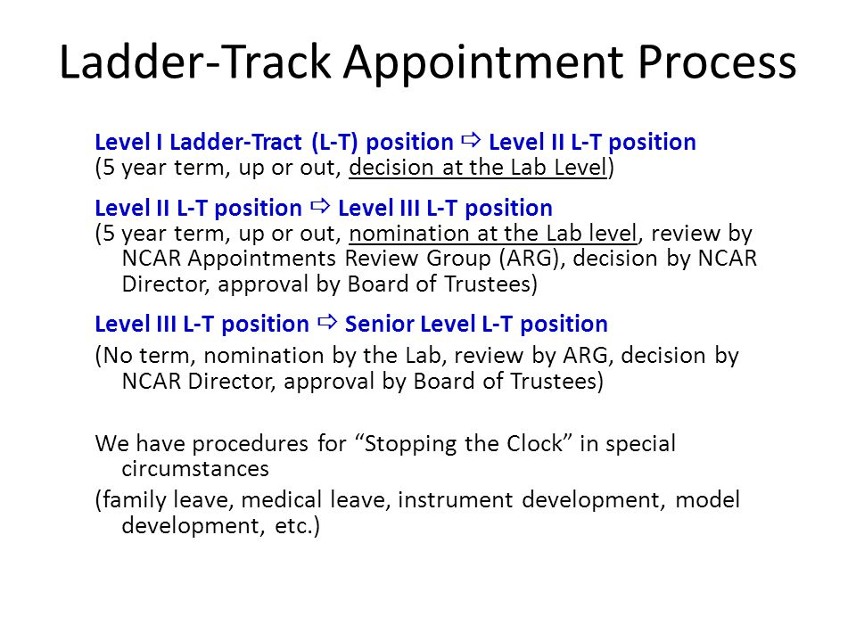 Ladder-Track Appointment Process Level I Ladder-Tract (L-T) position Level II L-T position (5 year term, up or out, decision at the Lab Level) Level II L-T position Level III L-T position (5 year term, up or out, nomination at the Lab level, review by NCAR Appointments Review Group (ARG), decision by NCAR Director, approval by Board of Trustees) Level III L-T position Senior Level L-T position (No term, nomination by the Lab, review by ARG, decision by NCAR Director, approval by Board of Trustees) We have procedures for Stopping the Clock in special circumstances (family leave, medical leave, instrument development, model development, etc.)