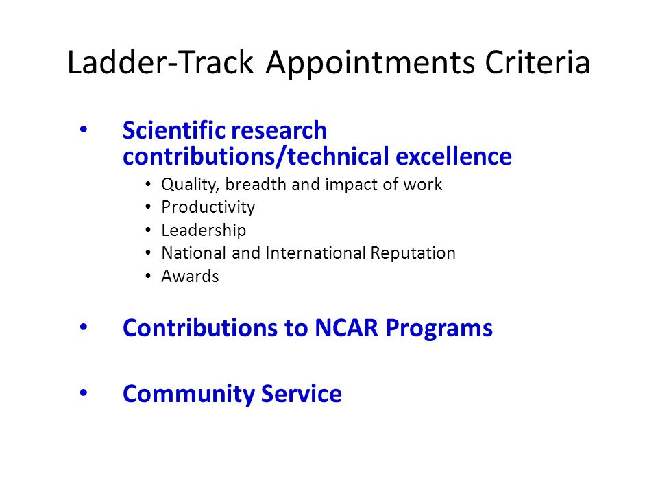 Ladder-Track Appointments Criteria Scientific research contributions/technical excellence Quality, breadth and impact of work Productivity Leadership National and International Reputation Awards Contributions to NCAR Programs Community Service