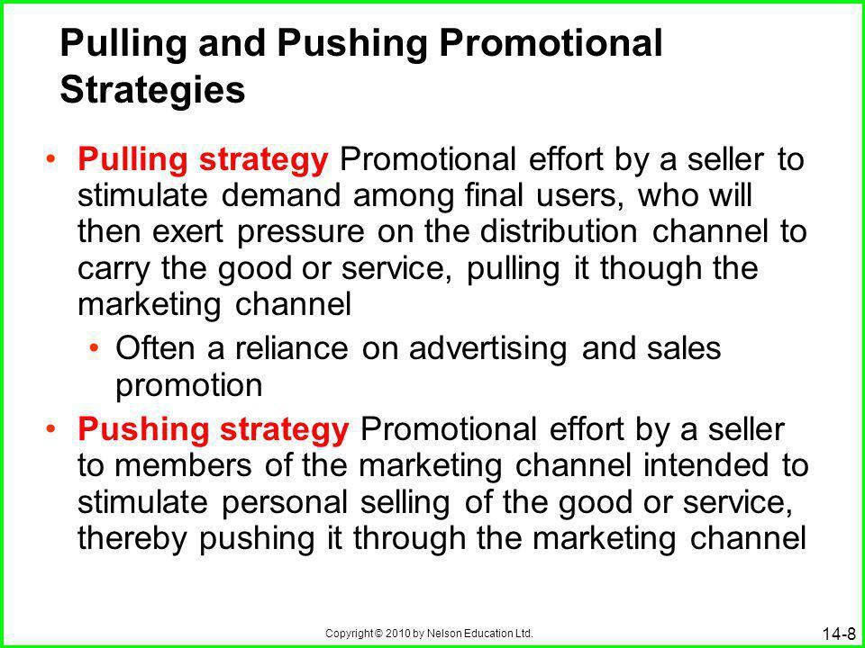 Copyright © 2010 by Nelson Education Ltd. 14-8 Pulling and Pushing Promotional Strategies Pulling strategy Promotional effort by a seller to stimulate