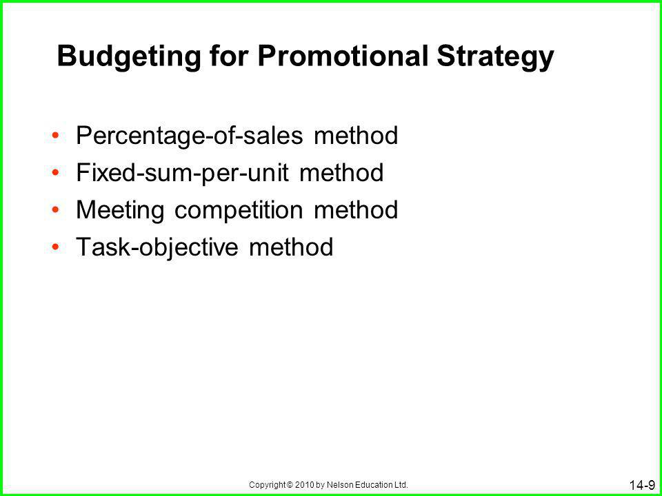 Copyright © 2010 by Nelson Education Ltd. 14-9 Budgeting for Promotional Strategy Percentage-of-sales method Fixed-sum-per-unit method Meeting competi