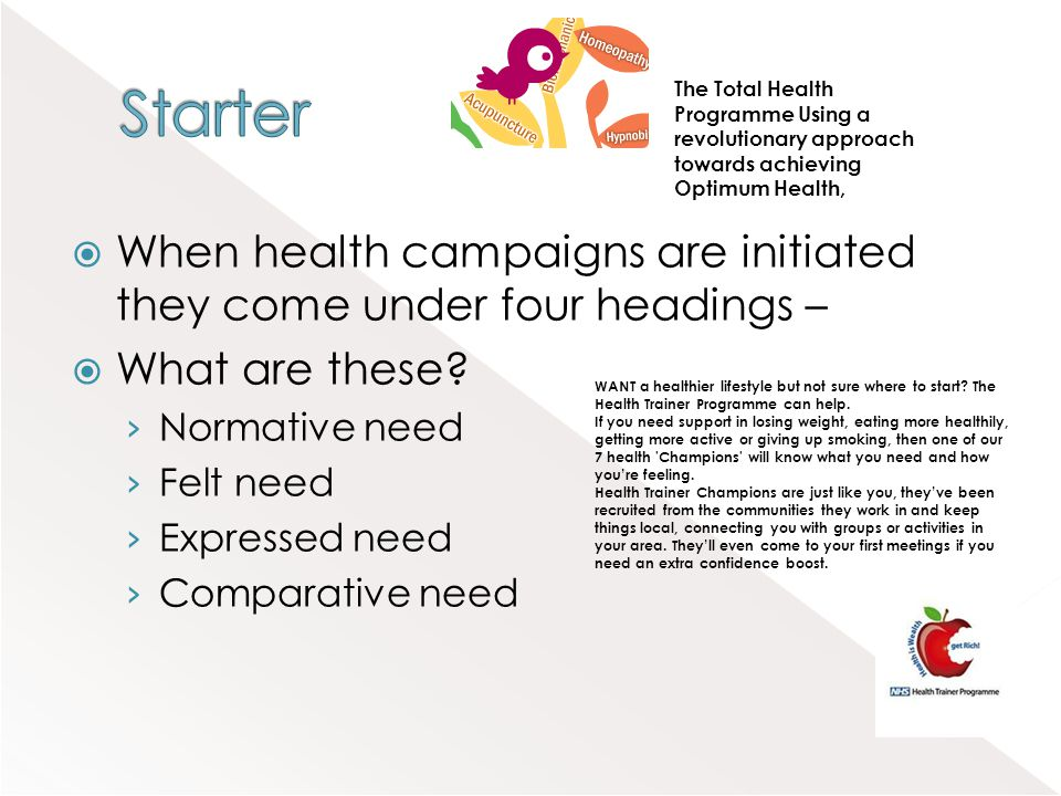 When health campaigns are initiated they come under four headings – What are these? Normative need Felt need Expressed need Comparative need WANT a he