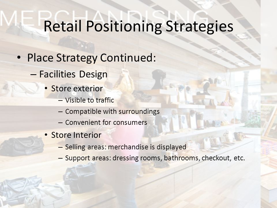 Place Strategy Continued: – Facilities Design Store exterior – Visible to traffic – Compatible with surroundings – Convenient for consumers Store Inte