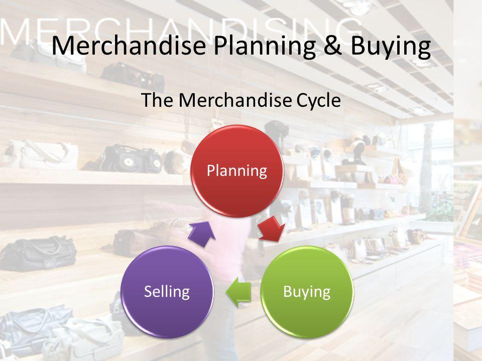 The Merchandise Cycle Merchandise Planning & Buying PlanningBuyingSelling