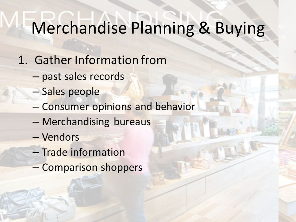1.Gather Information from – past sales records – Sales people – Consumer opinions and behavior – Merchandising bureaus – Vendors – Trade information –