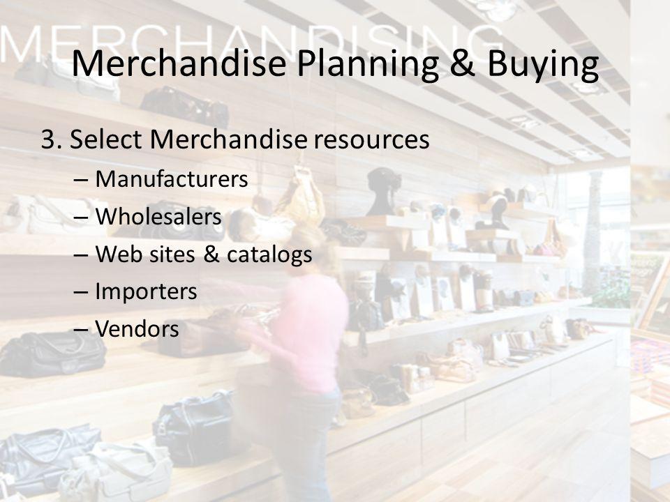 3. Select Merchandise resources – Manufacturers – Wholesalers – Web sites & catalogs – Importers – Vendors Merchandise Planning & Buying