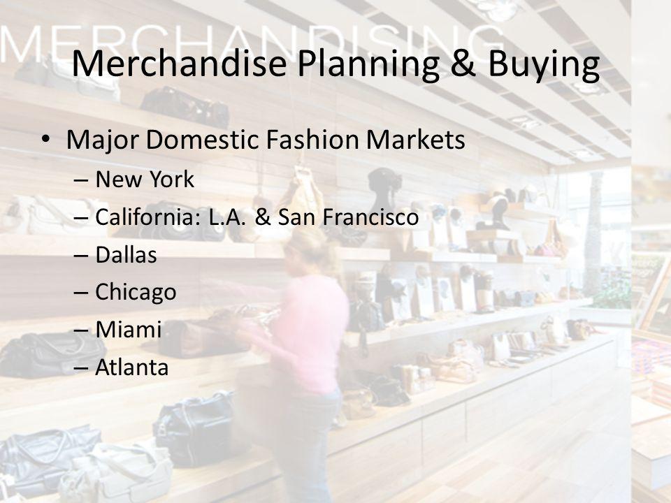 Major Domestic Fashion Markets – New York – California: L.A. & San Francisco – Dallas – Chicago – Miami – Atlanta Merchandise Planning & Buying