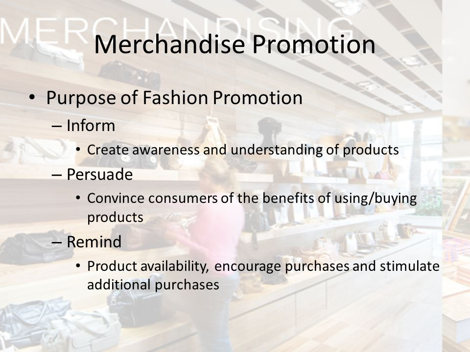 Merchandise Promotion Purpose of Fashion Promotion – Inform Create awareness and understanding of products – Persuade Convince consumers of the benefi