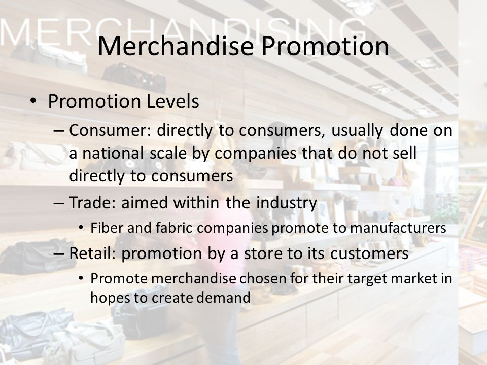 Promotion Levels – Consumer: directly to consumers, usually done on a national scale by companies that do not sell directly to consumers – Trade: aime