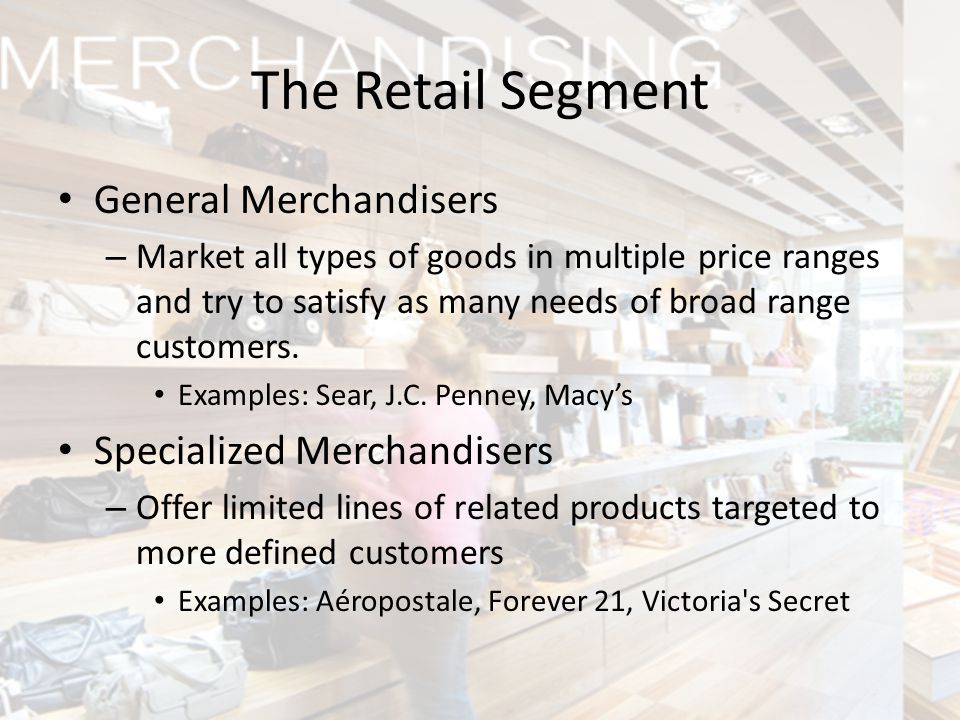 The Retail Segment General Merchandisers – Market all types of goods in multiple price ranges and try to satisfy as many needs of broad range customer