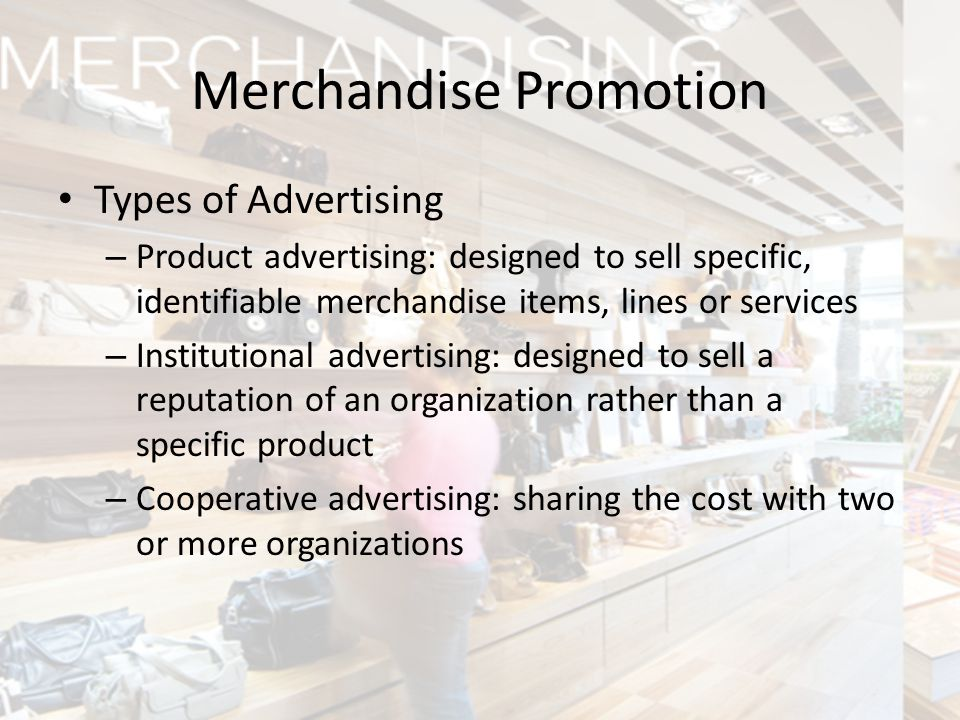 Types of Advertising – Product advertising: designed to sell specific, identifiable merchandise items, lines or services – Institutional advertising: