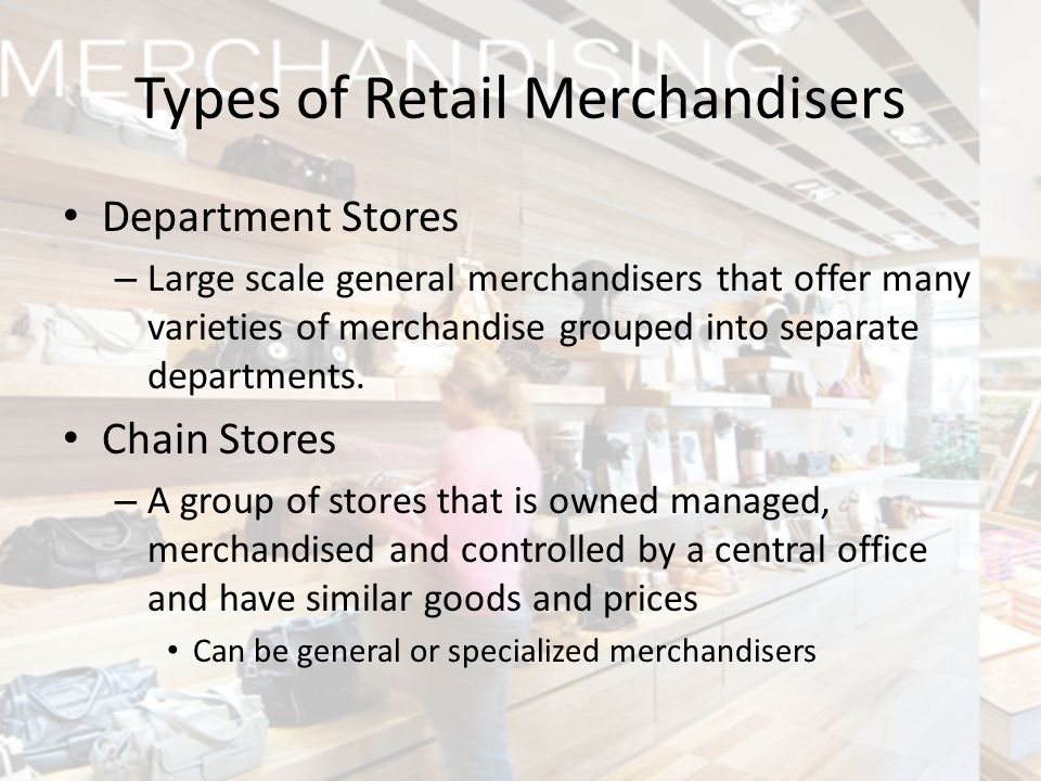 Types of Retail Merchandisers Department Stores – Large scale general merchandisers that offer many varieties of merchandise grouped into separate dep