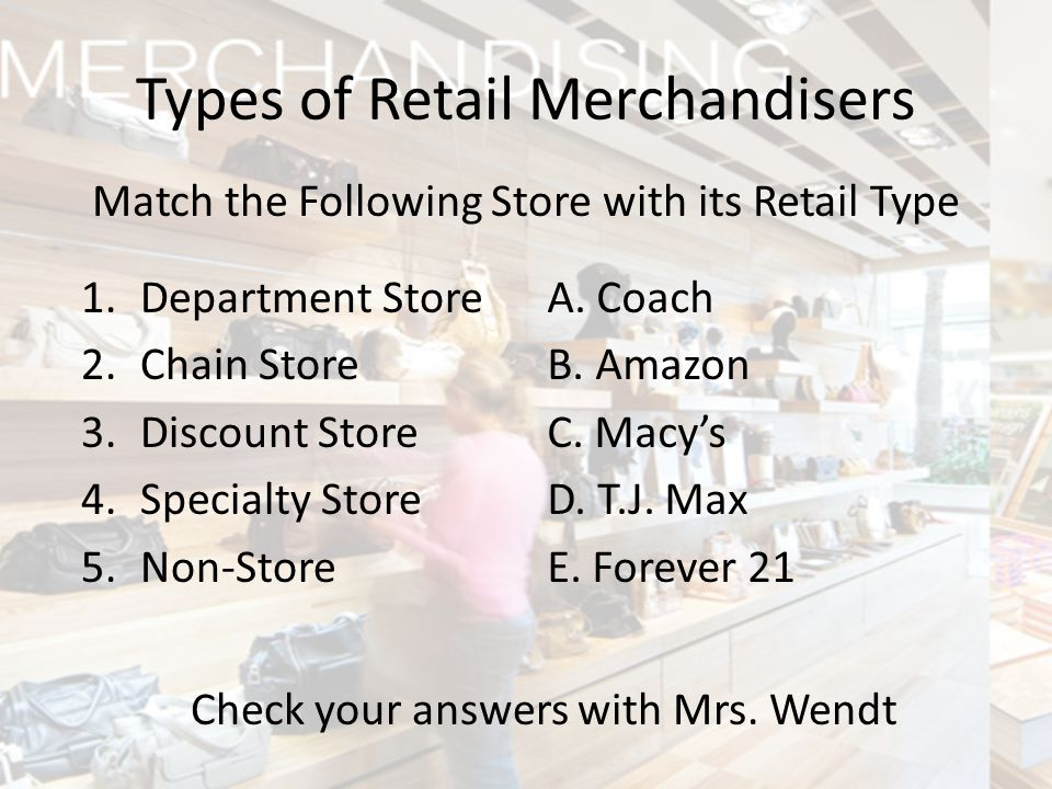 Match the Following Store with its Retail Type Types of Retail Merchandisers 1.Department Store 2.Chain Store 3.Discount Store 4.Specialty Store 5.Non