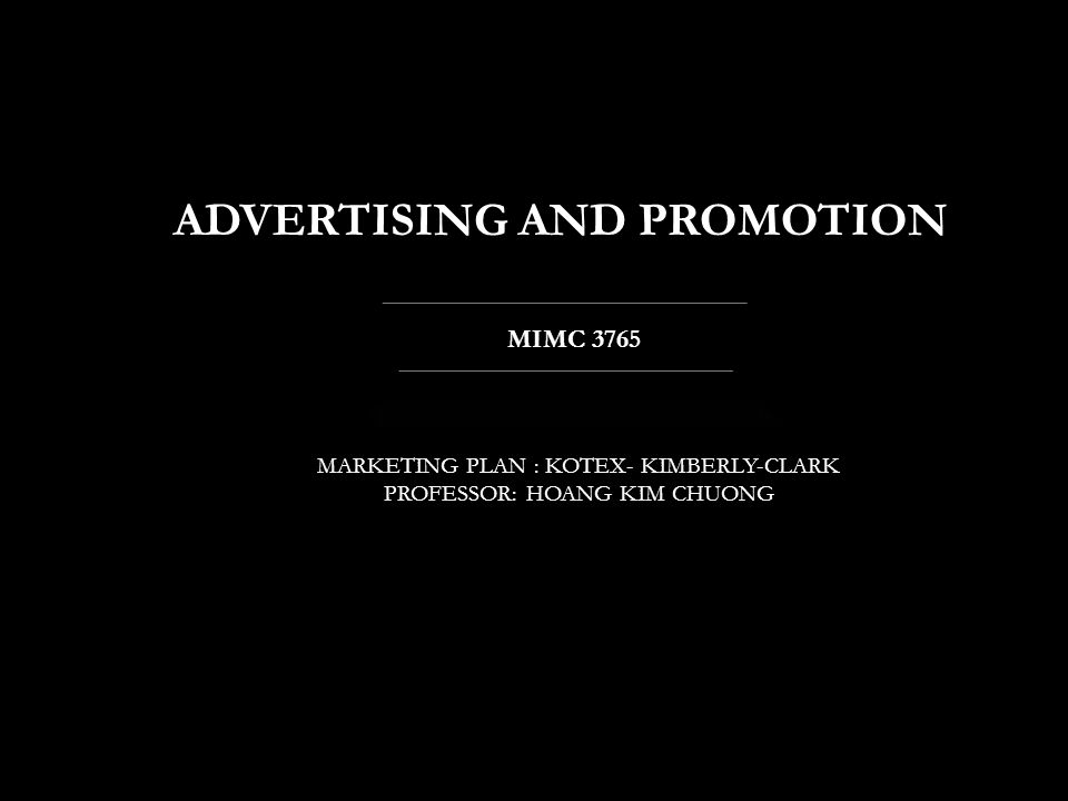 ADVERTISING AND PROMOTION MARKETING PLAN : KOTEX- KIMBERLY-CLARK PROFESSOR: HOANG KIM CHUONG MIMC 3765