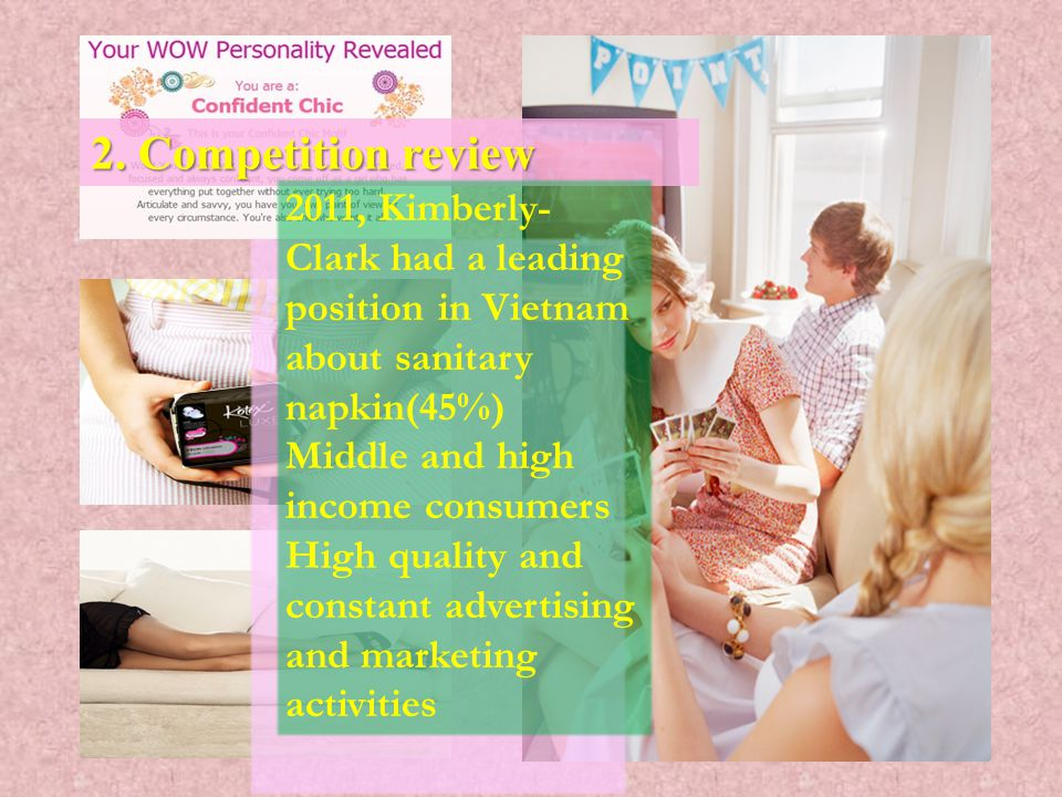 2. Competition review 2011, Kimberly- Clark had a leading position in Vietnam about sanitary napkin(45%) Middle and high income consumers High quality