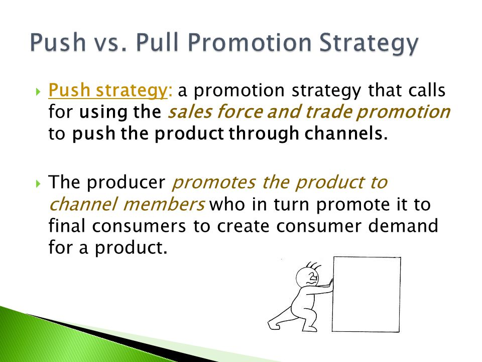Push strategy: a promotion strategy that calls for using the sales force and trade promotion to push the product through channels. The producer promot