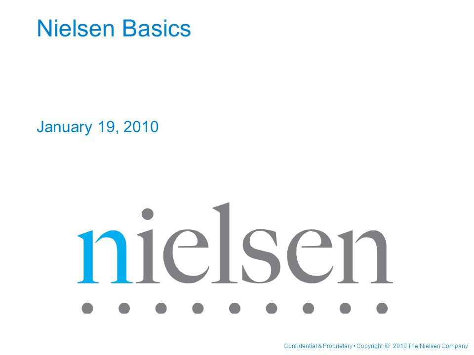 Confidential & Proprietary Copyright © 2010 The Nielsen Company Nielsen Basics January 19, 2010