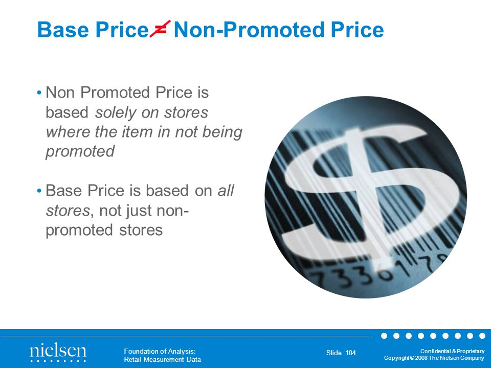 Confidential & Proprietary Copyright © 2008 The Nielsen Company Foundation of Analysis: Retail Measurement Data Slide 104 Base Price = Non-Promoted Pr
