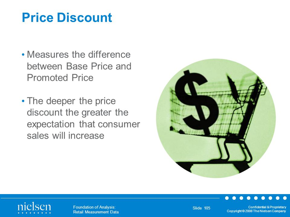 Confidential & Proprietary Copyright © 2008 The Nielsen Company Foundation of Analysis: Retail Measurement Data Slide 105 Price Discount Measures the