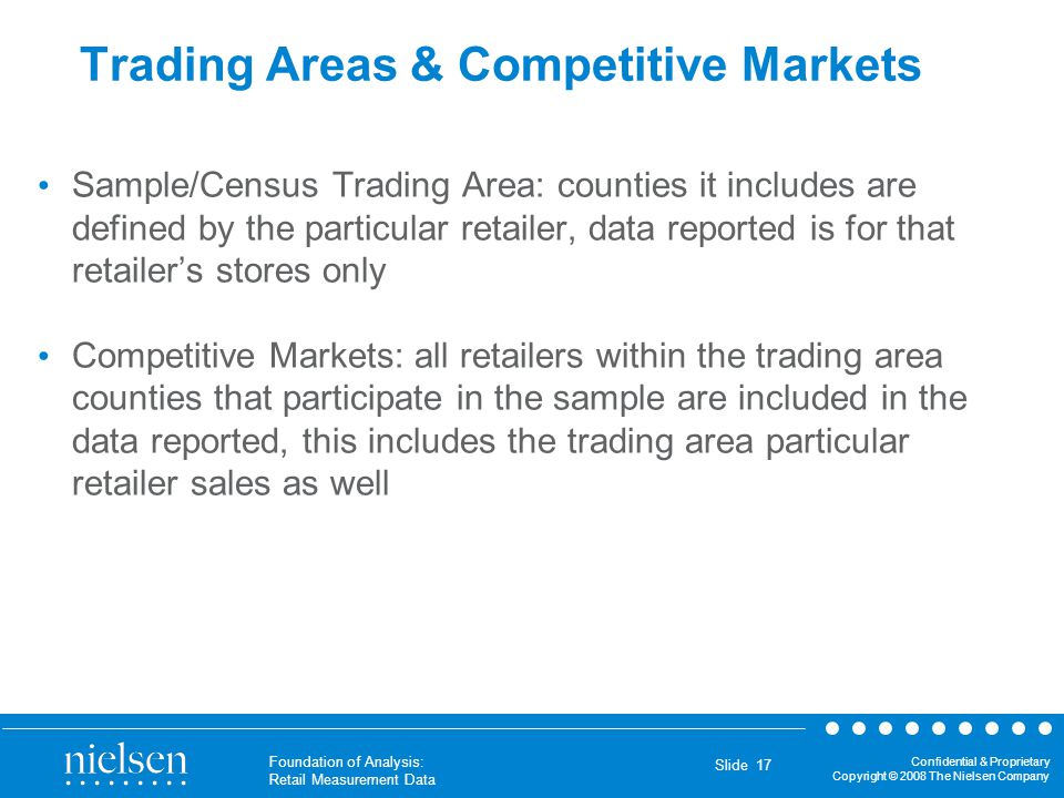 Confidential & Proprietary Copyright © 2008 The Nielsen Company Foundation of Analysis: Retail Measurement Data Slide 17 Trading Areas & Competitive M