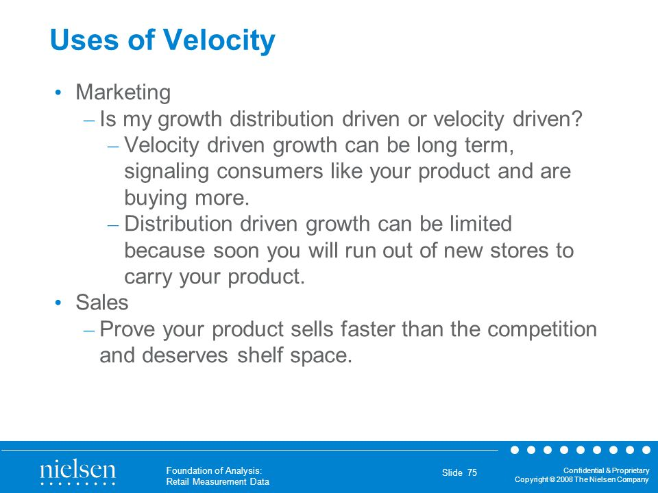 Confidential & Proprietary Copyright © 2008 The Nielsen Company Foundation of Analysis: Retail Measurement Data Slide 75 Uses of Velocity Marketing –