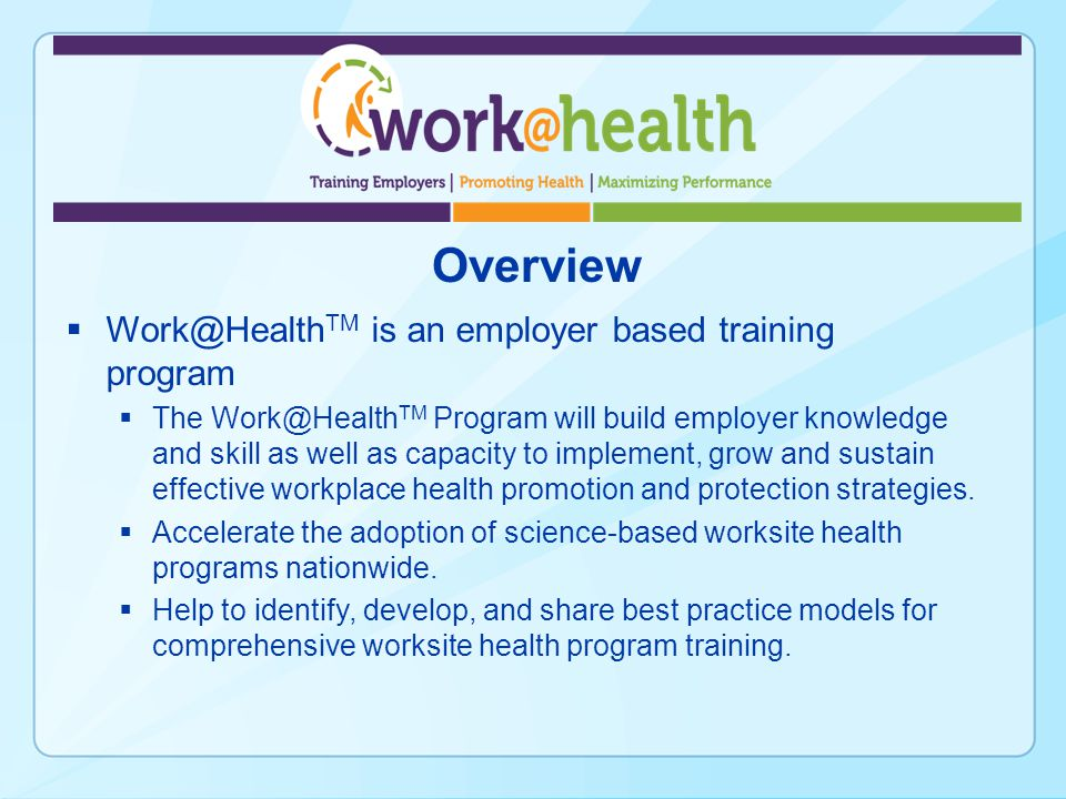 Overview Work@Health TM is an employer based training program The Work@Health TM Program will build employer knowledge and skill as well as capacity to implement, grow and sustain effective workplace health promotion and protection strategies.