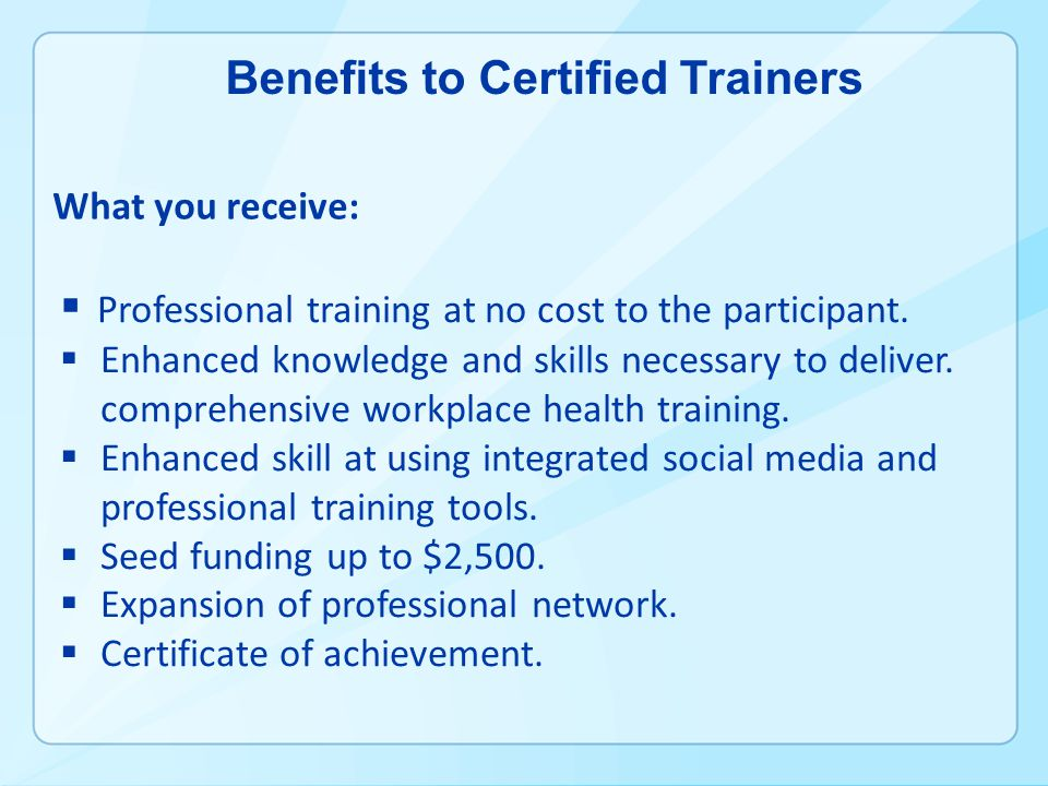 Benefits to Certified Trainers Professional training at no cost to the participant.
