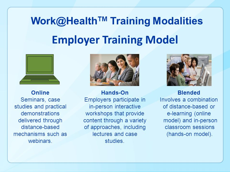 Work@Health TM Training Modalities Employer Training Model Online Seminars, case studies and practical demonstrations delivered through distance-based mechanisms such as webinars.