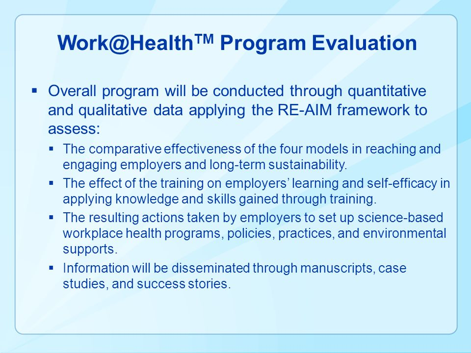 Work@Health TM Program Evaluation Overall program will be conducted through quantitative and qualitative data applying the RE-AIM framework to assess: The comparative effectiveness of the four models in reaching and engaging employers and long-term sustainability.