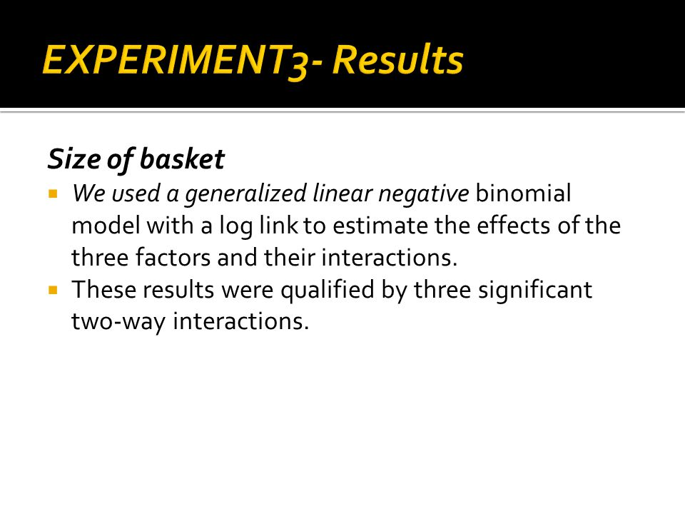 Size of basket We used a generalized linear negative binomial model with a log link to estimate the effects of the three factors and their interactions.