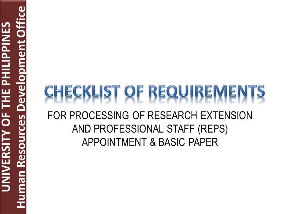 UNIVERSITY OF THE PHILIPPINES Human Resources Development Office UNIVERSITY OF THE PHILIPPINES Human Resources Development Office FOR PROCESSING OF RESEARCH EXTENSION AND PROFESSIONAL STAFF (REPS) APPOINTMENT & BASIC PAPER