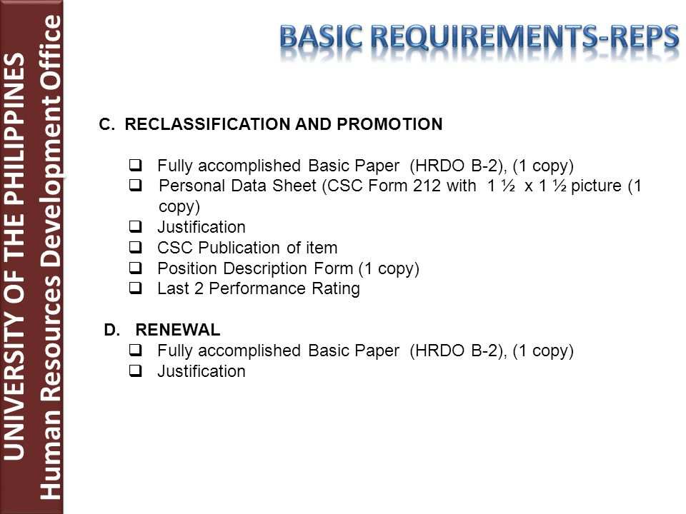 UNIVERSITY OF THE PHILIPPINES Human Resources Development Office UNIVERSITY OF THE PHILIPPINES Human Resources Development Office C.RECLASSIFICATION AND PROMOTION Fully accomplished Basic Paper (HRDO B-2), (1 copy) Personal Data Sheet (CSC Form 212 with 1 ½ x 1 ½ picture (1 copy) Justification CSC Publication of item Position Description Form (1 copy) Last 2 Performance Rating D.