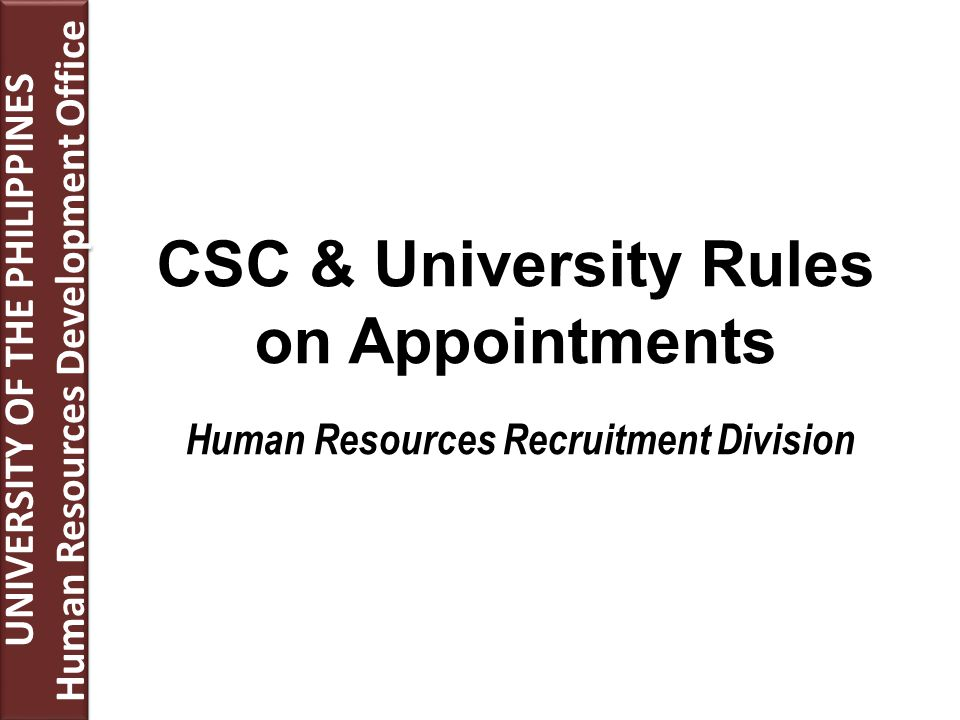 CSC & University Rules on Appointments Human Resources Recruitment Division UNIVERSITY OF THE PHILIPPINES Human Resources Development Office UNIVERSITY OF THE PHILIPPINES Human Resources Development Office