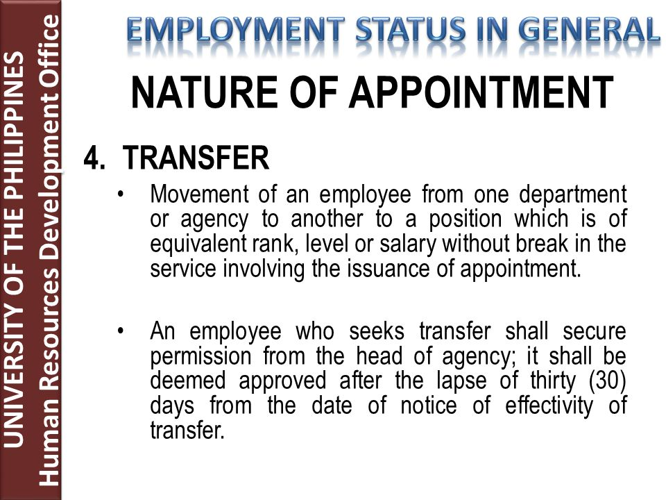 4.TRANSFER Movement of an employee from one department or agency to another to a position which is of equivalent rank, level or salary without break in the service involving the issuance of appointment.