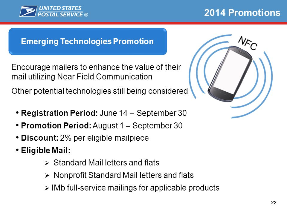 22 2014 Promotions Registration Period: June 14 – September 30 Promotion Period: August 1 – September 30 Discount: 2% per eligible mailpiece Eligible Mail: Standard Mail letters and flats Nonprofit Standard Mail letters and flats IMb full-service mailings for applicable products Emerging Technologies Promotion Encourage mailers to enhance the value of their mail utilizing Near Field Communication Other potential technologies still being considered