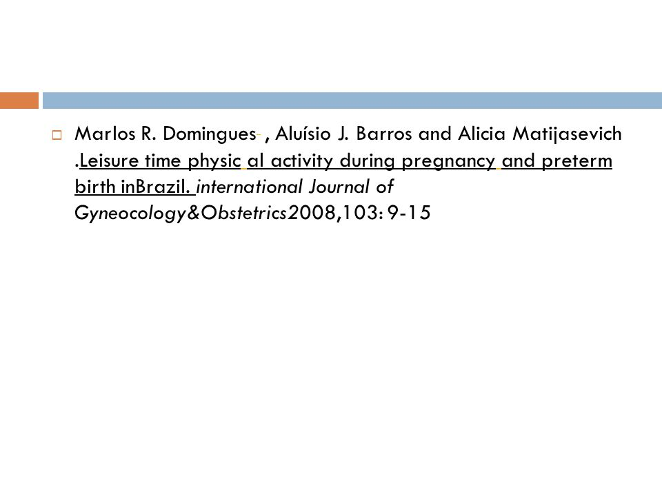 Marlos R. Domingues, Aluísio J. Barros and Alicia Matijasevich.Leisure time physic al activity during pregnancy and preterm birth inBrazil. internatio